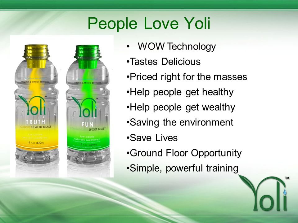 People Love Yoli WOW Technology Tastes Delicious Priced right for the masses Help people get healthy Help people get wealthy Saving the environment Sa