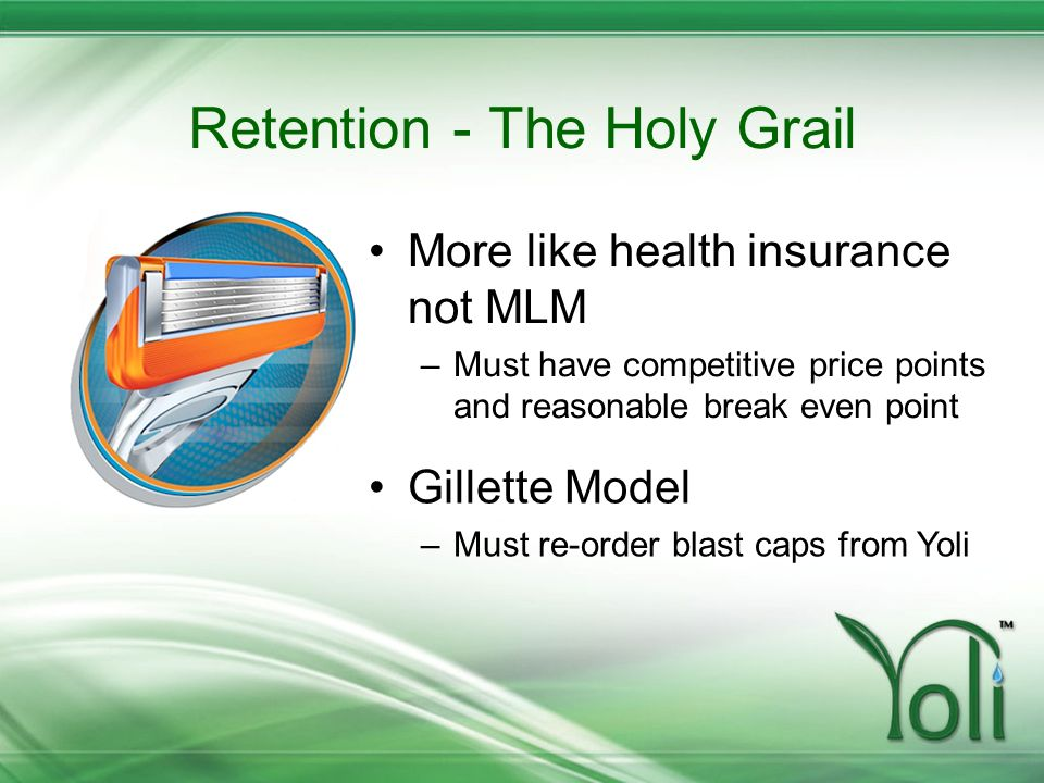 Retention - The Holy Grail More like health insurance not MLM –Must have competitive price points and reasonable break even point Gillette Model –Must
