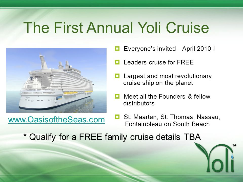 The First Annual Yoli Cruise Everyones invitedApril 2010 ! Leaders cruise for FREE Largest and most revolutionary cruise ship on the planet Meet all t