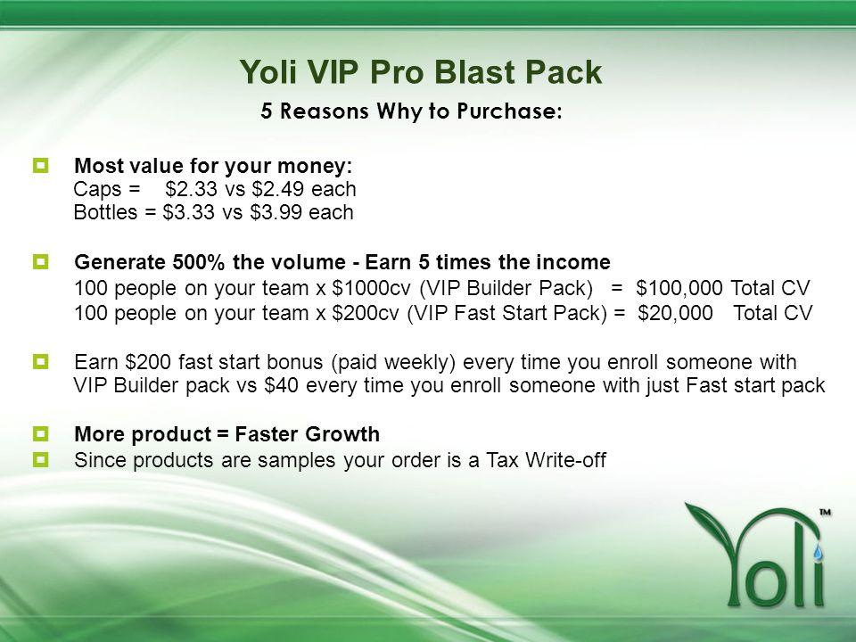Yoli VIP Pro Blast Pack Most value for your money: Caps = $2.33 vs $2.49 each Bottles = $3.33 vs $3.99 each Generate 500% the volume - Earn 5 times th
