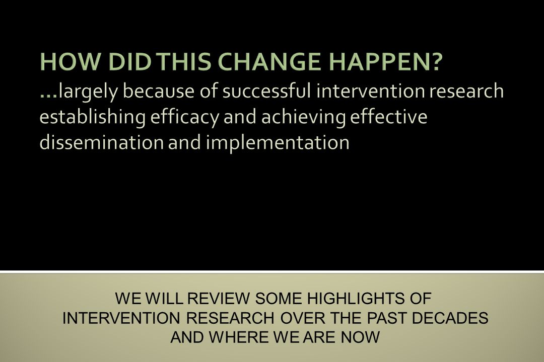 WE WILL REVIEW SOME HIGHLIGHTS OF INTERVENTION RESEARCH OVER THE PAST DECADES AND WHERE WE ARE NOW