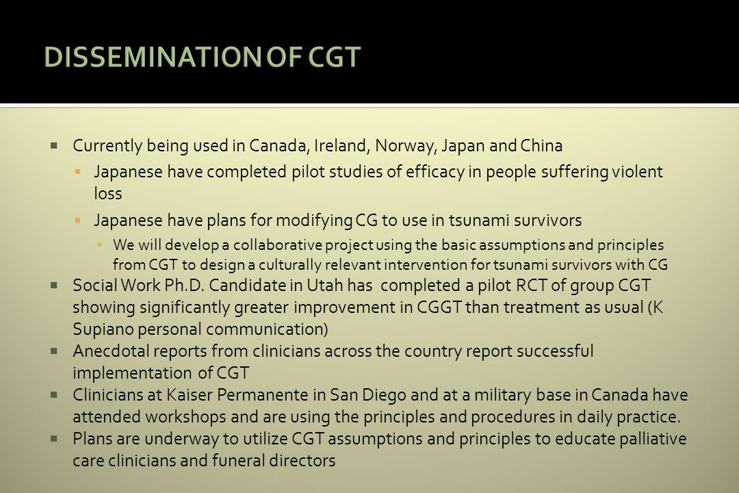 Currently being used in Canada, Ireland, Norway, Japan and China Japanese have completed pilot studies of efficacy in people suffering violent loss Japanese have plans for modifying CG to use in tsunami survivors We will develop a collaborative project using the basic assumptions and principles from CGT to design a culturally relevant intervention for tsunami survivors with CG Social Work Ph.D.