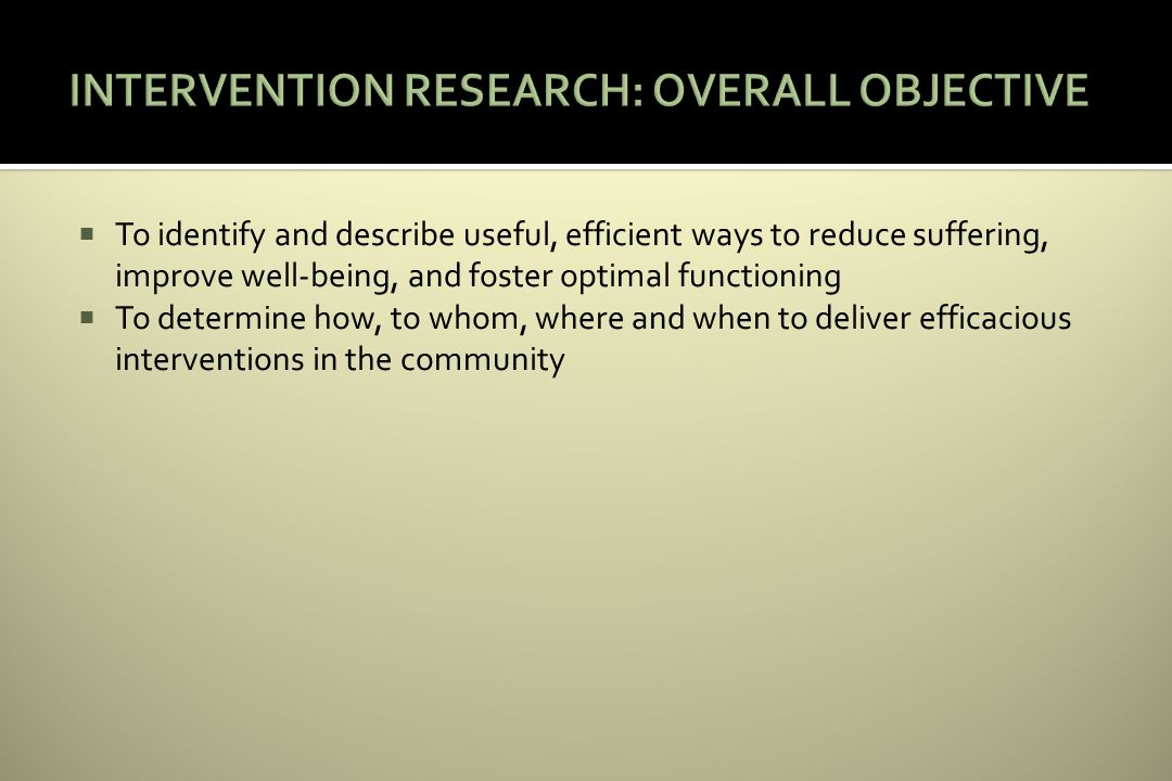 To identify and describe useful, efficient ways to reduce suffering, improve well-being, and foster optimal functioning To determine how, to whom, where and when to deliver efficacious interventions in the community