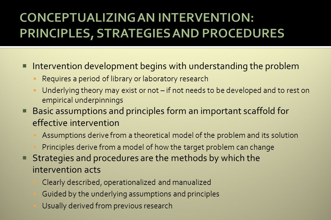 Intervention development begins with understanding the problem Requires a period of library or laboratory research Underlying theory may exist or not – if not needs to be developed and to rest on empirical underpinnings Basic assumptions and principles form an important scaffold for effective intervention Assumptions derive from a theoretical model of the problem and its solution Principles derive from a model of how the target problem can change Strategies and procedures are the methods by which the intervention acts Clearly described, operationalized and manualized Guided by the underlying assumptions and principles Usually derived from previous research