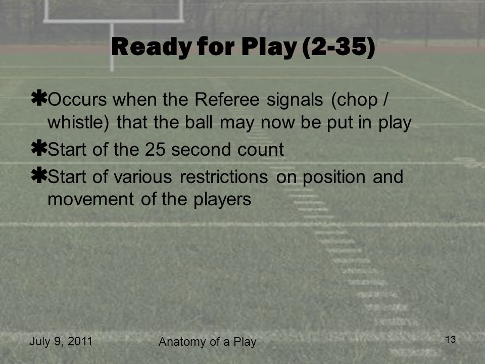 July 9, 2011 Anatomy of a Play 13 Ready for Play (2-35) Occurs when the Referee signals (chop / whistle) that the ball may now be put in play Start of