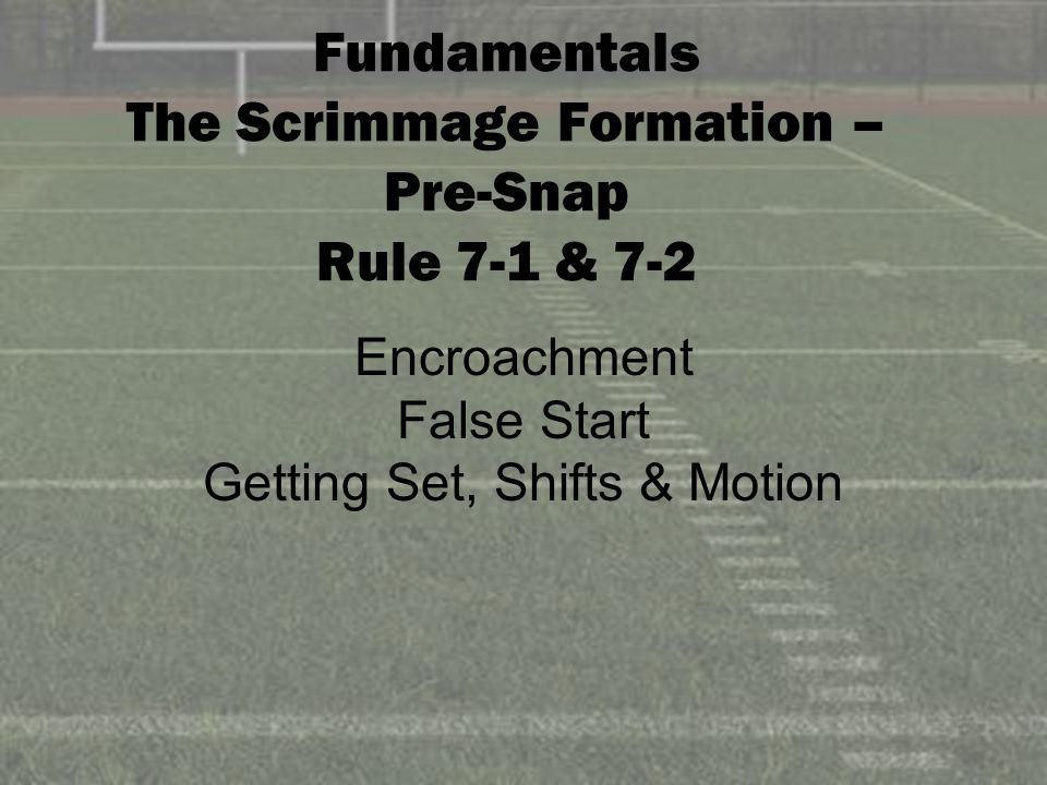 Fundamentals The Scrimmage Formation – Pre-Snap Rule 7-1 & 7-2 Encroachment False Start Getting Set, Shifts & Motion