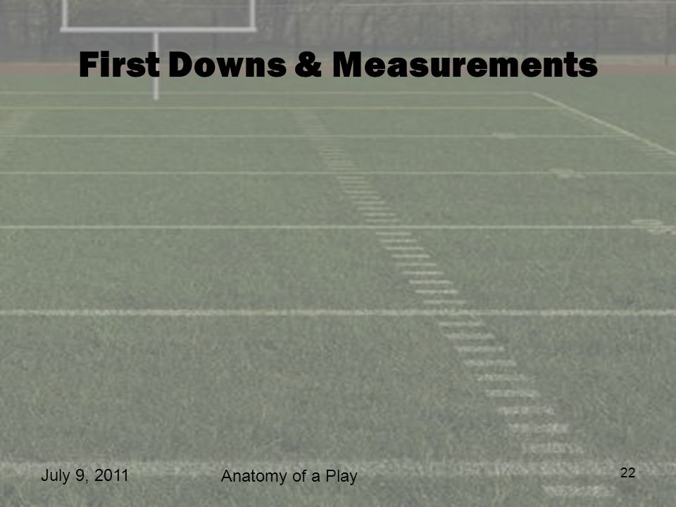 July 9, 2011 Anatomy of a Play 22 First Downs & Measurements