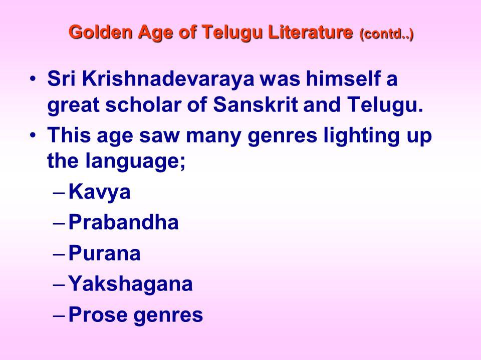 Golden Age of Telugu Literature (contd..) Sri Krishnadevaraya was himself a great scholar of Sanskrit and Telugu. This age saw many genres lighting up