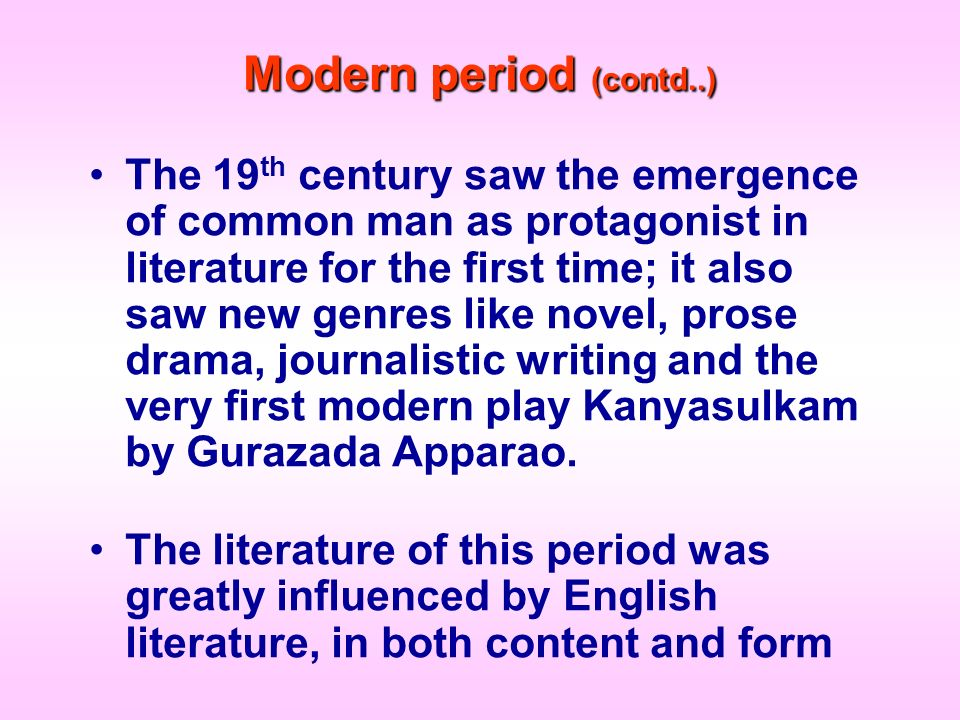 Modern period (contd..) The 19 th century saw the emergence of common man as protagonist in literature for the first time; it also saw new genres like