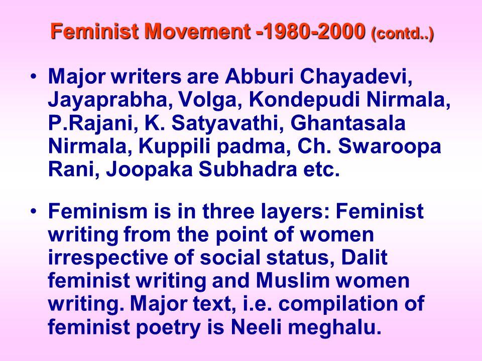 Feminist Movement -1980-2000 (contd..) Major writers are Abburi Chayadevi, Jayaprabha, Volga, Kondepudi Nirmala, P.Rajani, K. Satyavathi, Ghantasala N