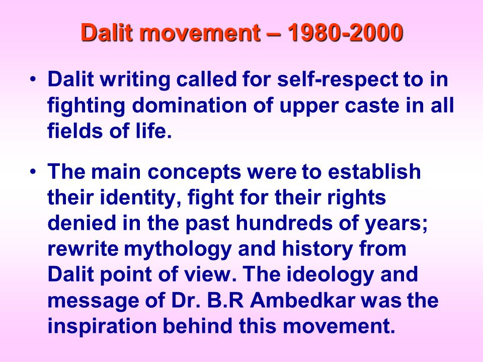 Dalit movement – 1980-2000 Dalit writing called for self-respect to in fighting domination of upper caste in all fields of life. The main concepts wer
