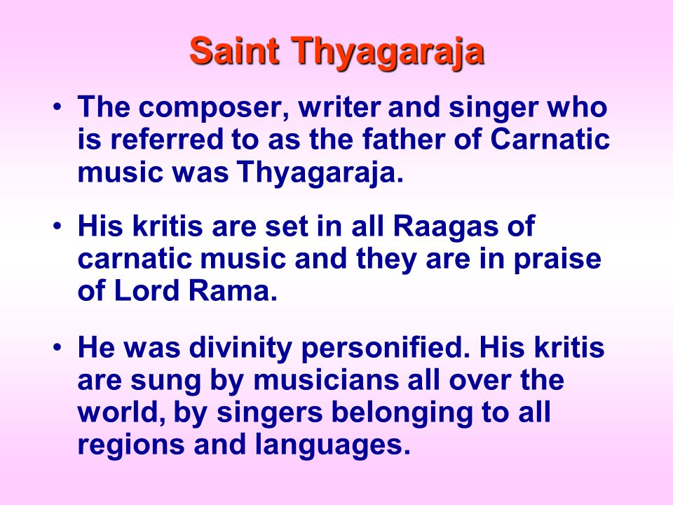 Saint Thyagaraja The composer, writer and singer who is referred to as the father of Carnatic music was Thyagaraja. His kritis are set in all Raagas o