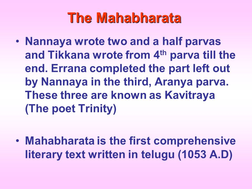 The Mahabharata Nannaya wrote two and a half parvas and Tikkana wrote from 4 th parva till the end. Errana completed the part left out by Nannaya in t