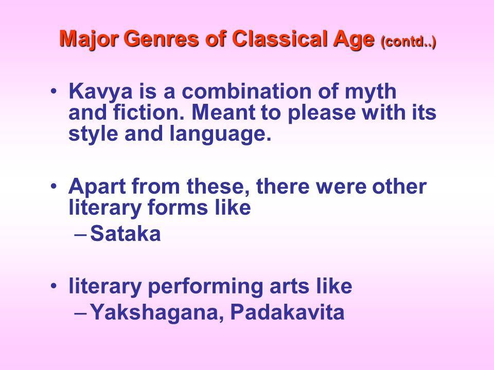 Major Genres of Classical Age (contd..) Kavya is a combination of myth and fiction. Meant to please with its style and language. Apart from these, the
