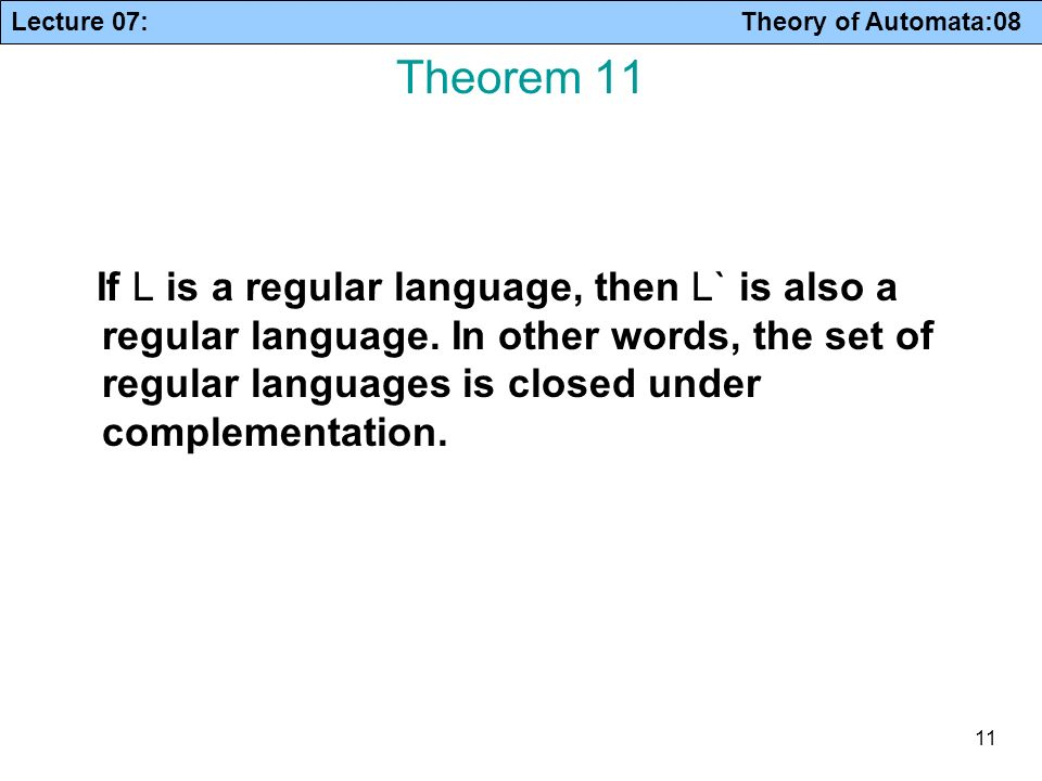 Lecture 07: Theory of Automata:08 11 Theorem 11 If L is a regular language, then L` is also a regular language. In other words, the set of regular lan