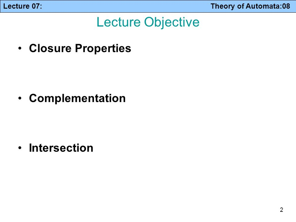 Lecture 07: Theory of Automata:08 2 Lecture Objective Closure Properties Complementation Intersection