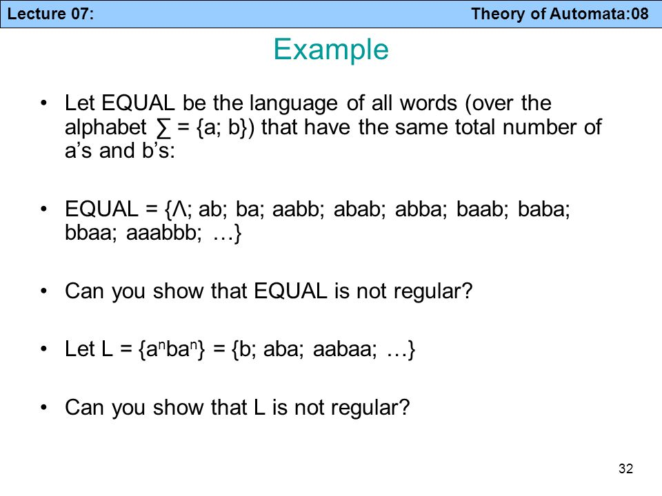 Lecture 07: Theory of Automata:08 32 Example Let EQUAL be the language of all words (over the alphabet = {a; b}) that have the same total number of as