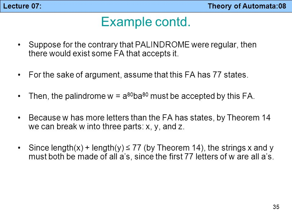 Lecture 07: Theory of Automata:08 35 Example contd. Suppose for the contrary that PALINDROME were regular, then there would exist some FA that accepts