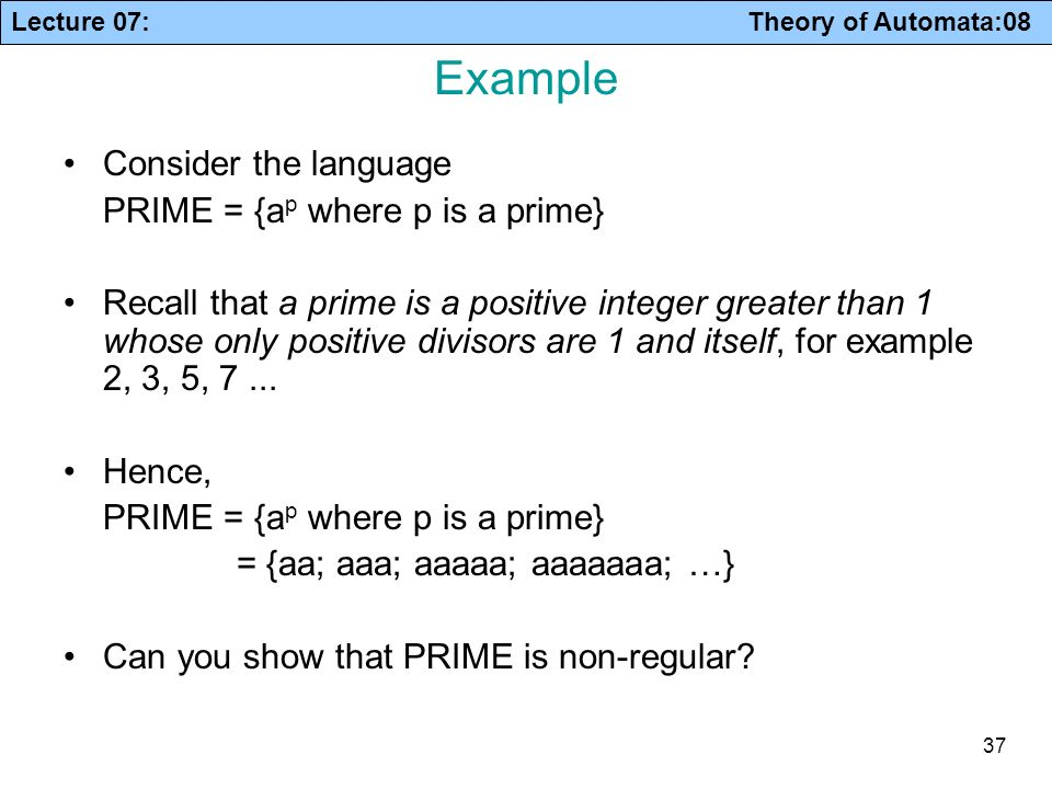 Lecture 07: Theory of Automata:08 37 Example Consider the language PRIME = {a p where p is a prime} Recall that a prime is a positive integer greater