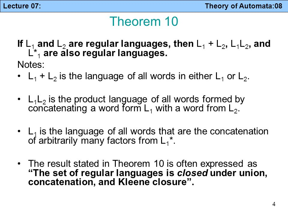 Lecture 07: Theory of Automata:08 4 Theorem 10 If L 1 and L 2 are regular languages, then L 1 + L 2, L 1 L 2, and L* 1 are also regular languages. Not