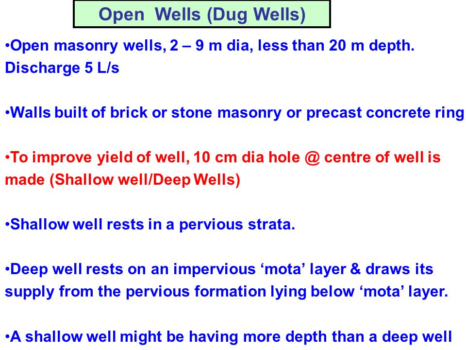 Open Wells (Dug Wells) Open masonry wells, 2 – 9 m dia, less than 20 m depth. Discharge 5 L/s Walls built of brick or stone masonry or precast concret
