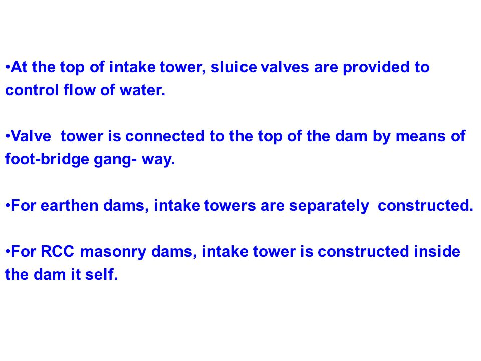 At the top of intake tower, sluice valves are provided to control flow of water. Valve tower is connected to the top of the dam by means of foot-bridg