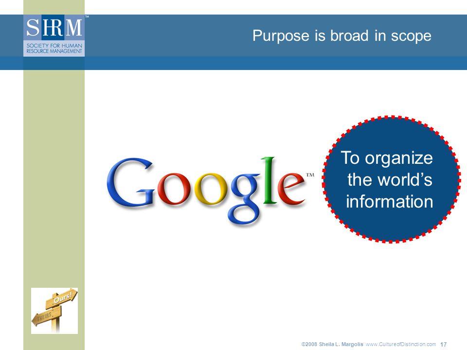 ©2008 Sheila L. Margolis www.CultureofDistinction.com 17 Purpose is broad in scope To organize the worlds information