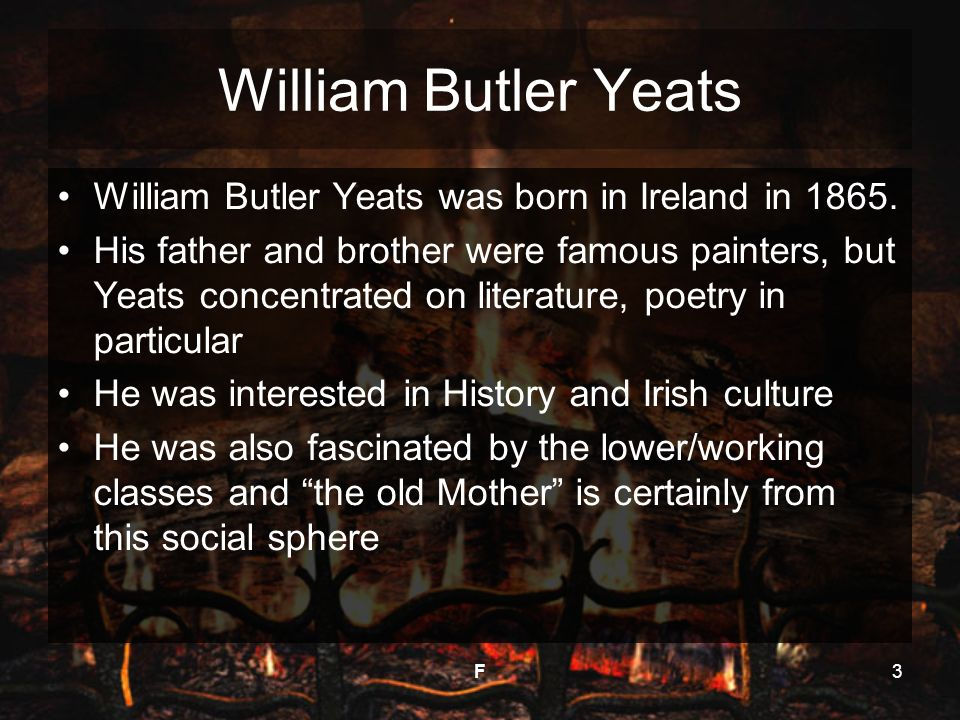 F3 William Butler Yeats William Butler Yeats was born in Ireland in 1865. His father and brother were famous painters, but Yeats concentrated on liter