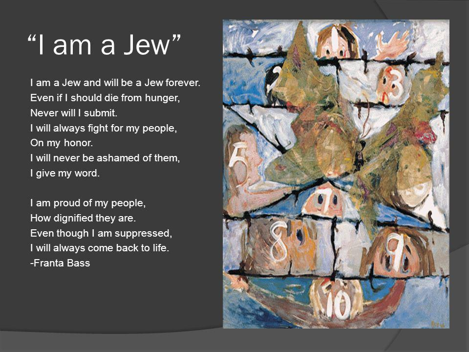 I am a Jew I am a Jew and will be a Jew forever. Even if I should die from hunger, Never will I submit. I will always fight for my people, On my honor