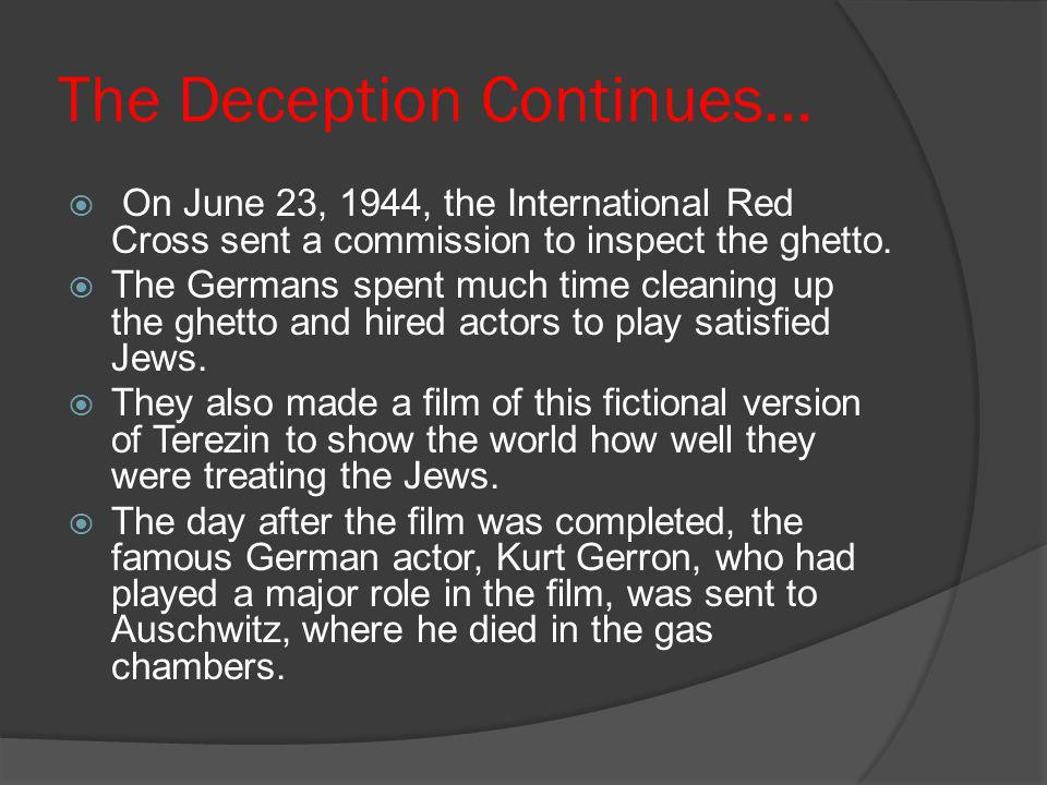 The Deception Continues… On June 23, 1944, the International Red Cross sent a commission to inspect the ghetto. The Germans spent much time cleaning u