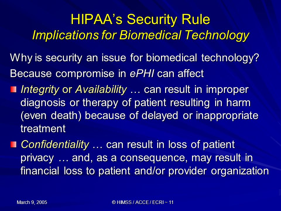 March 9, 2005 © HIMSS / ACCE / ECRI ~ 11 HIPAAs Security Rule Implications for Biomedical Technology Why is security an issue for biomedical technolog