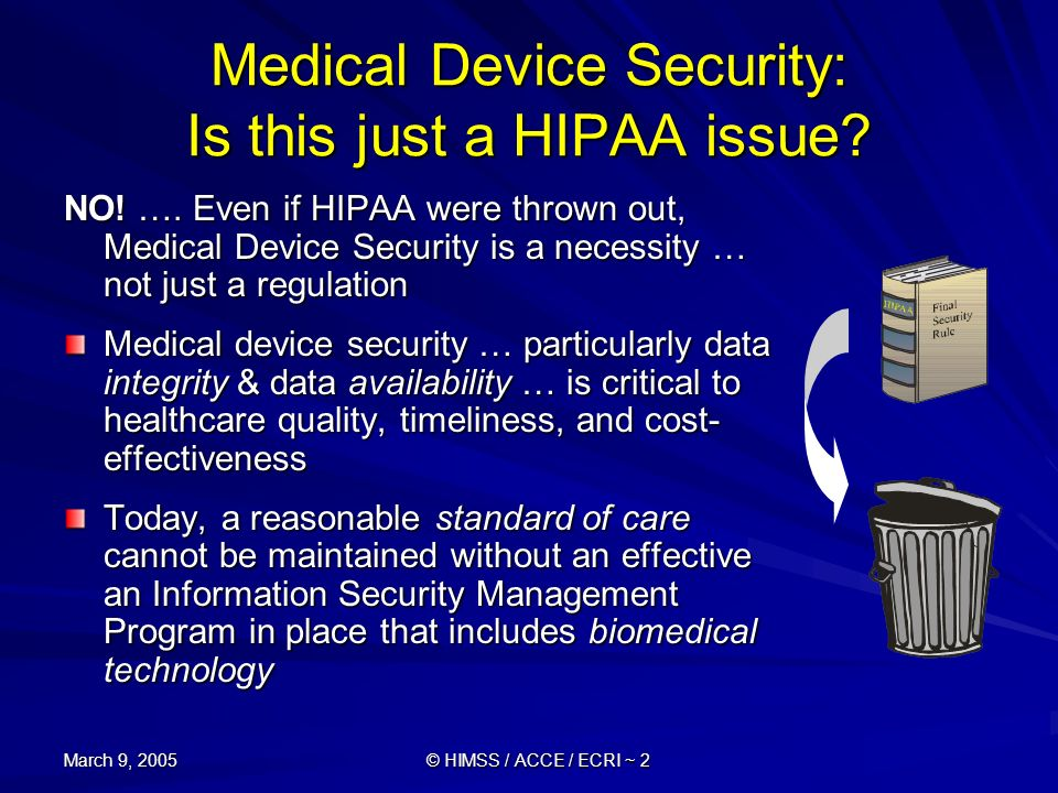 March 9, 2005 © HIMSS / ACCE / ECRI ~ 2 Medical Device Security: Is this just a HIPAA issue? NO! …. Even if HIPAA were thrown out, Medical Device Secu