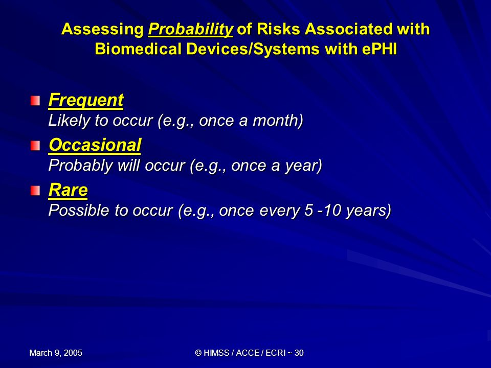 March 9, 2005 © HIMSS / ACCE / ECRI ~ 30 Assessing Probability of Risks Associated with Biomedical Devices/Systems with ePHI Frequent Likely to occur