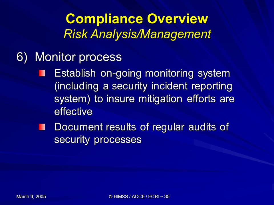 March 9, 2005 © HIMSS / ACCE / ECRI ~ 35 Compliance Overview Risk Analysis/Management 6)Monitor process Establish on-going monitoring system (includin
