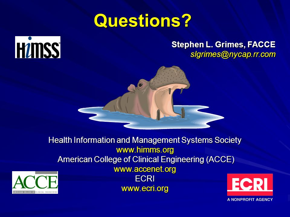 Questions? Health Information and Management Systems Society www.himms.org American College of Clinical Engineering (ACCE) www.accenet.org ECRI www.ec