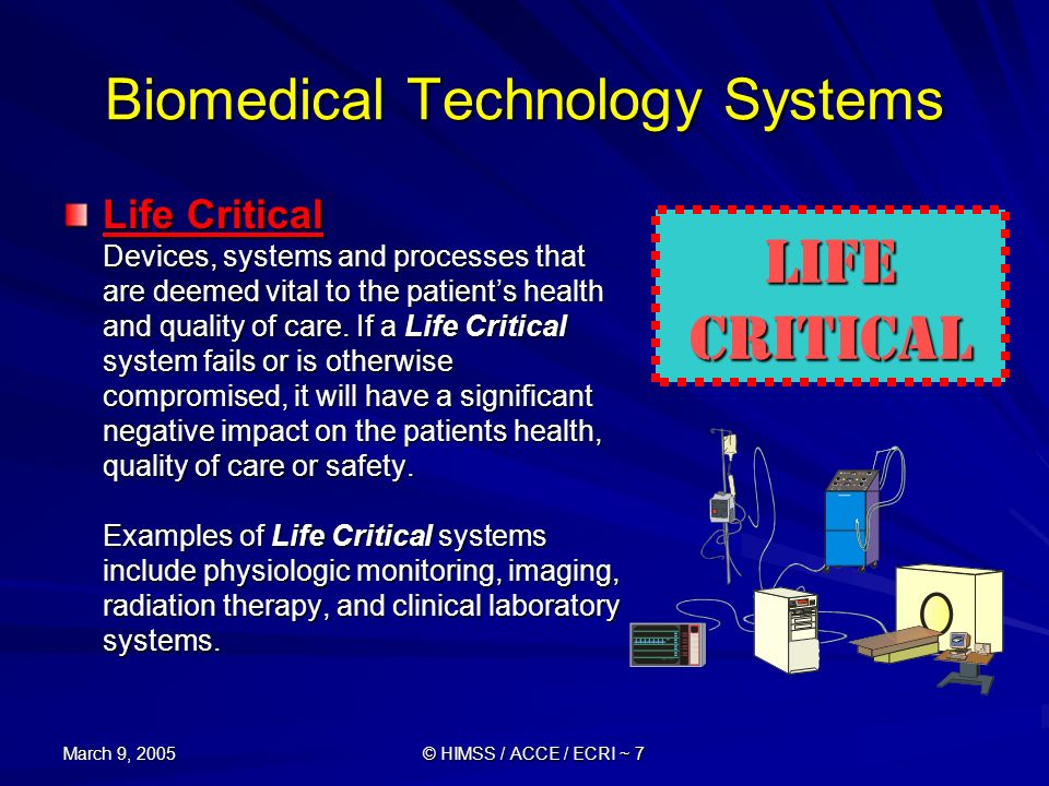 March 9, 2005 © HIMSS / ACCE / ECRI ~ 7 Biomedical Technology Systems Life Critical Devices, systems and processes that are deemed vital to the patien