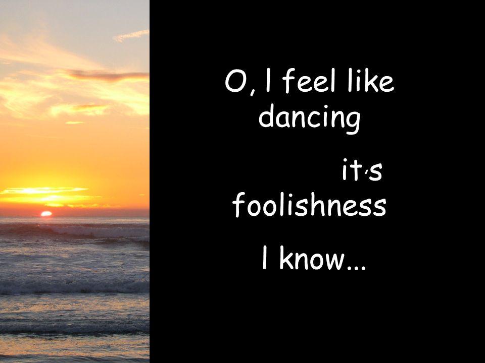 O, l feel like dancing it, s foolishness l know...