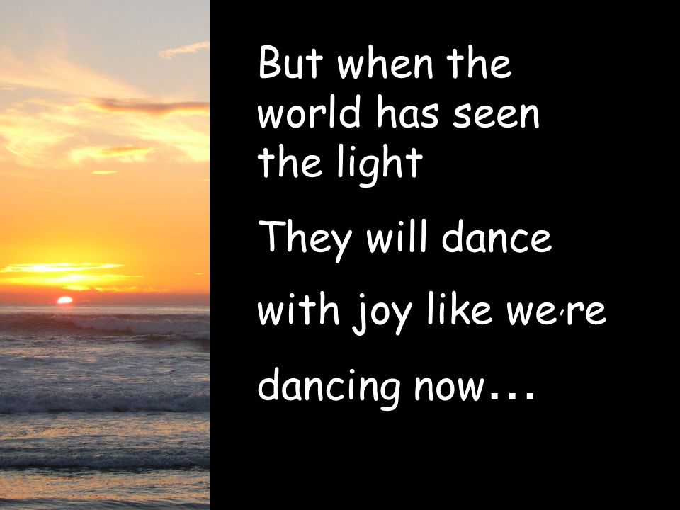 But when the world has seen the light They will dance with joy like we, re dancing now...