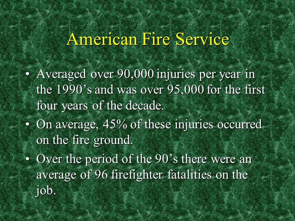 American Fire Service Averaged over 90,000 injuries per year in the 1990s and was over 95,000 for the first four years of the decade.Averaged over 90,000 injuries per year in the 1990s and was over 95,000 for the first four years of the decade.