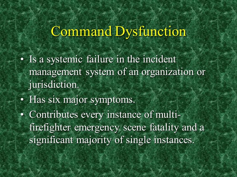 Command Dysfunction Is a systemic failure in the incident management system of an organization or jurisdiction.Is a systemic failure in the incident m