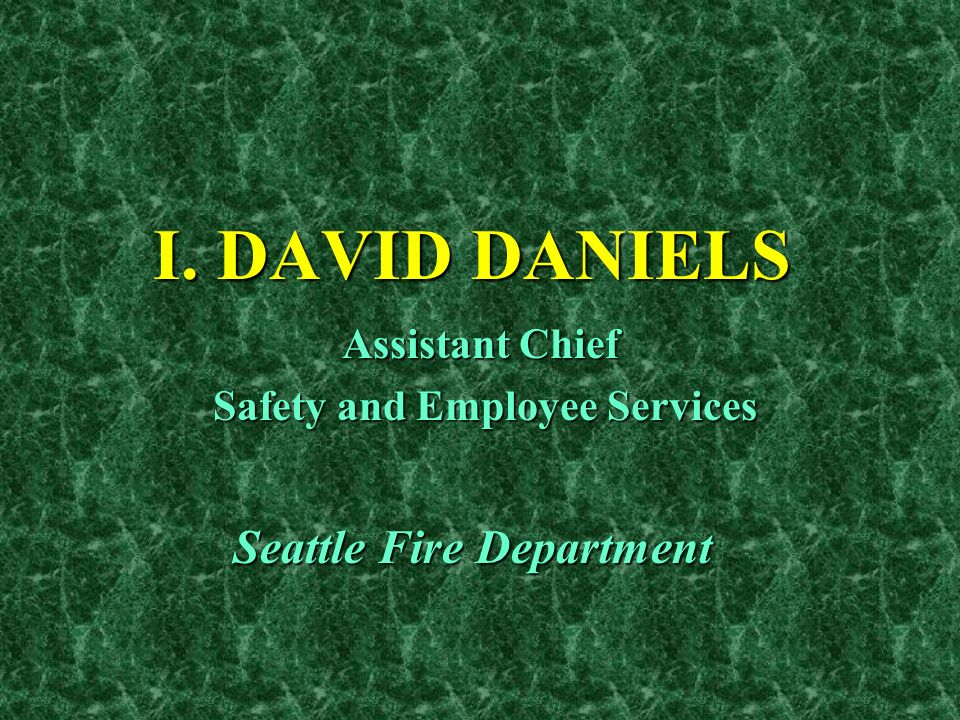 I. DAVID DANIELS Assistant Chief Safety and Employee Services Safety and Employee Services Seattle Fire Department