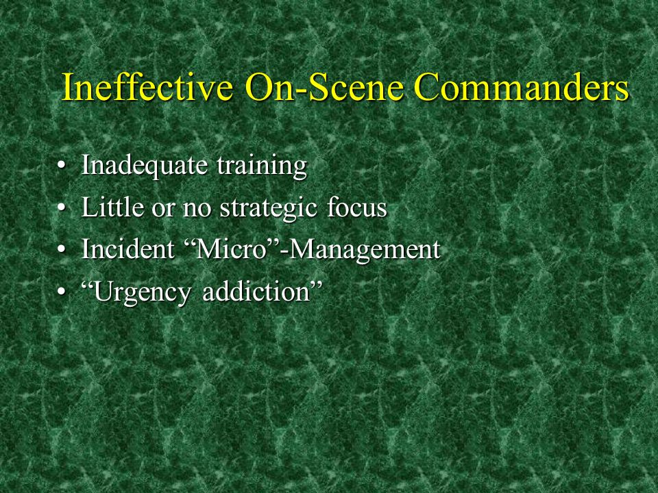 Ineffective On-Scene Commanders Inadequate trainingInadequate training Little or no strategic focusLittle or no strategic focus Incident Micro-ManagementIncident Micro-Management Urgency addictionUrgency addiction