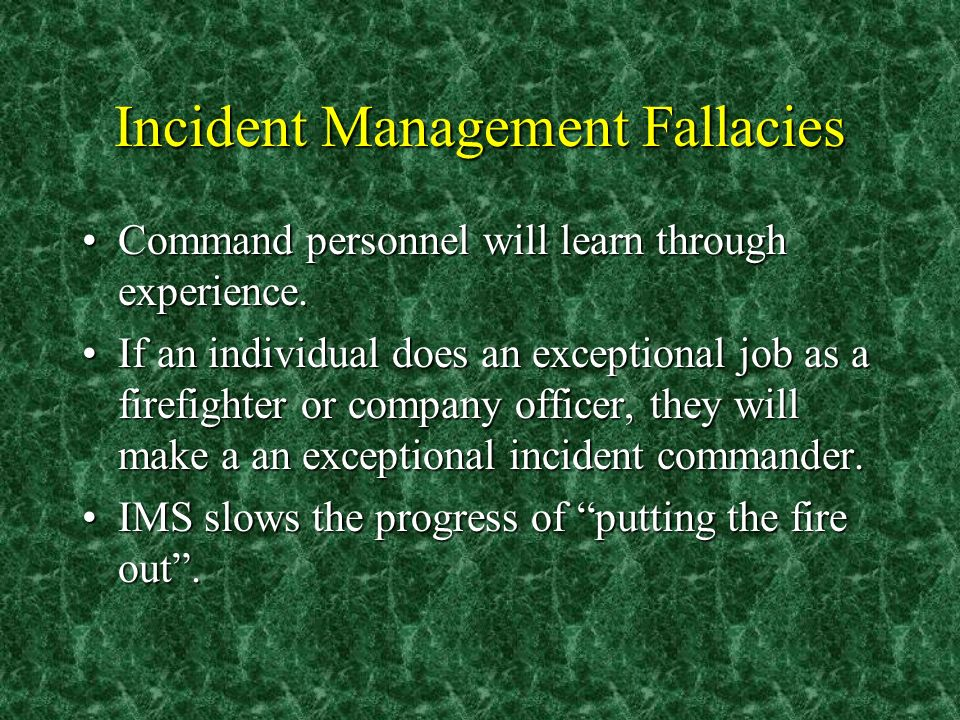 Incident Management Fallacies Command personnel will learn through experience.Command personnel will learn through experience. If an individual does a