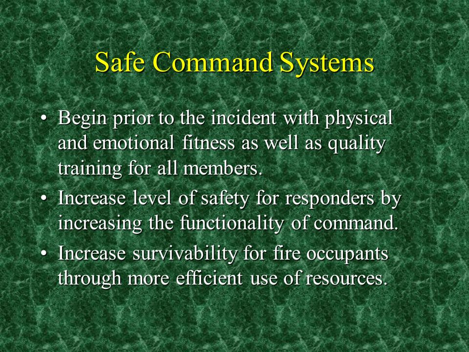 Safe Command Systems Begin prior to the incident with physical and emotional fitness as well as quality training for all members.Begin prior to the in