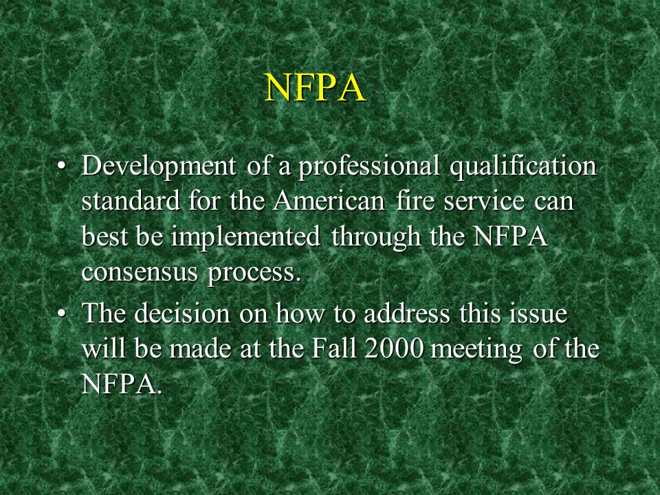NFPA Development of a professional qualification standard for the American fire service can best be implemented through the NFPA consensus process.Development of a professional qualification standard for the American fire service can best be implemented through the NFPA consensus process.