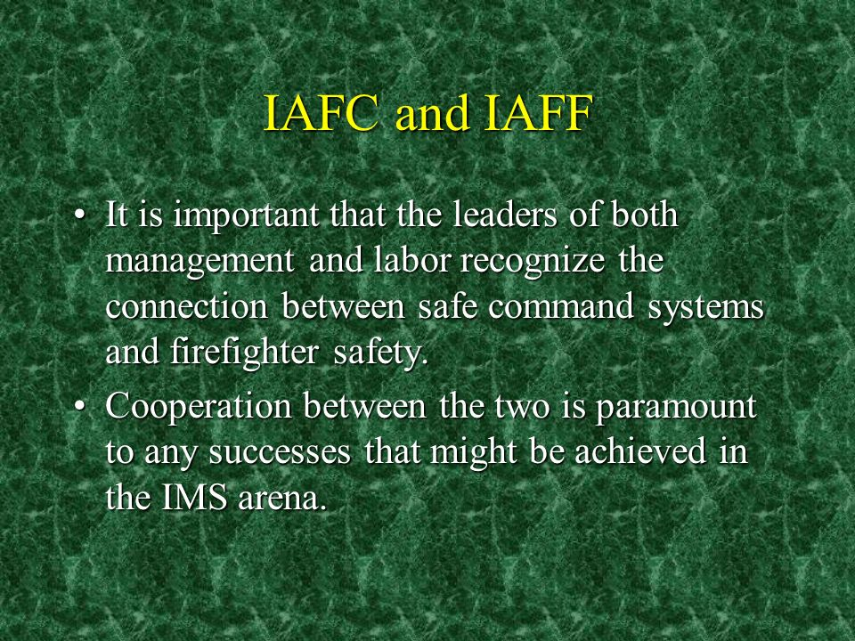 IAFC and IAFF It is important that the leaders of both management and labor recognize the connection between safe command systems and firefighter safe