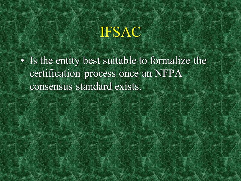 IFSAC Is the entity best suitable to formalize the certification process once an NFPA consensus standard exists.Is the entity best suitable to formalize the certification process once an NFPA consensus standard exists.