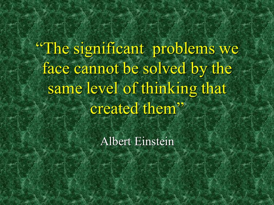 The significant problems we face cannot be solved by the same level of thinking that created them Albert Einstein