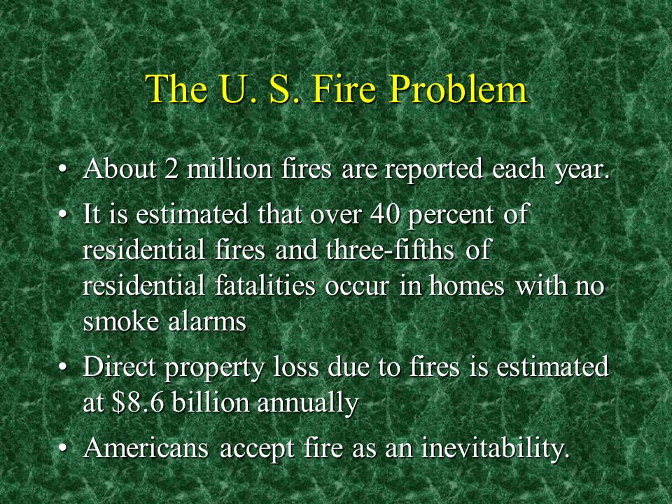 The U. S. Fire Problem About 2 million fires are reported each year.About 2 million fires are reported each year. It is estimated that over 40 percent