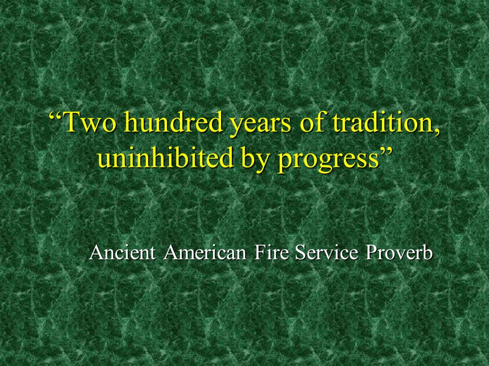 Two hundred years of tradition, uninhibited by progress Ancient American Fire Service Proverb
